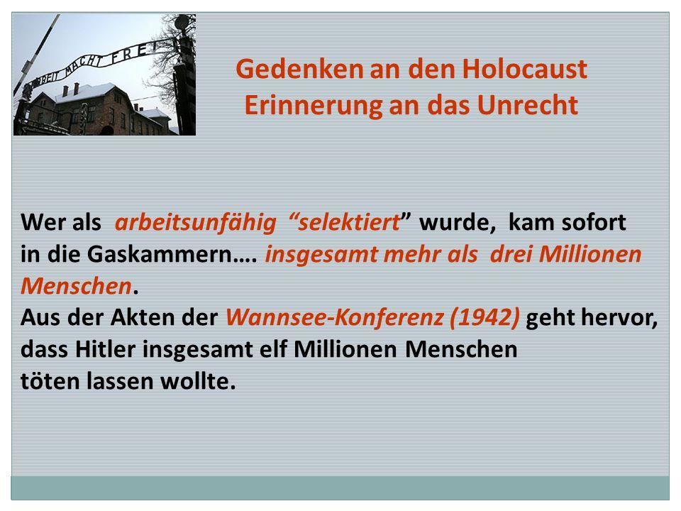 Gedenken an den Holocaust Erinnerung an das Unrecht Wer als arbeitsunfähig selektiert wurde, kam sofort in die Gaskammern…. insgesamt mehr als drei Mi