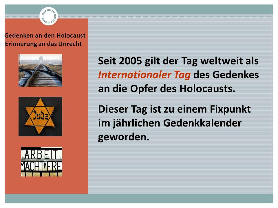 Seit 2005 gilt der Tag weltweit als Internationaler Tag des Gedenkes an die Opfer des Holocausts. Dieser Tag ist zu einem Fixpunkt im jährlichen Geden