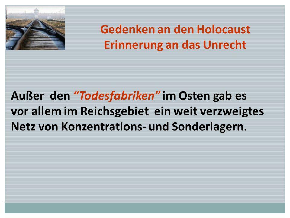 Gedenken an den Holocaust Erinnerung an das Unrecht Außer den Todesfabriken im Osten gab es vor allem im Reichsgebiet ein weit verzweigtes Netz von Ko