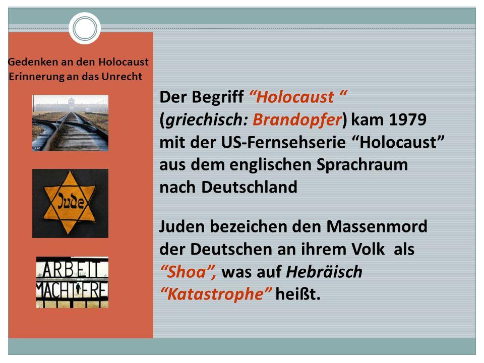 Gedenken an den Holocaust Erinnerung an das Unrecht Der Begriff Holocaust (griechisch: Brandopfer) kam 1979 mit der US-Fernsehserie Holocaust aus dem