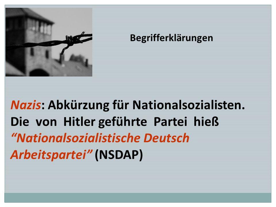 Begrifferklärungen Nazis: Abkürzung für Nationalsozialisten. Die von Hitler geführte Partei hieß Nationalsozialistische Deutsch Arbeitspartei (NSDAP)