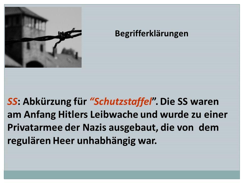 Begrifferklärungen SS: Abkürzung für Schutzstaffel. Die SS waren am Anfang Hitlers Leibwache und wurde zu einer Privatarmee der Nazis ausgebaut, die v