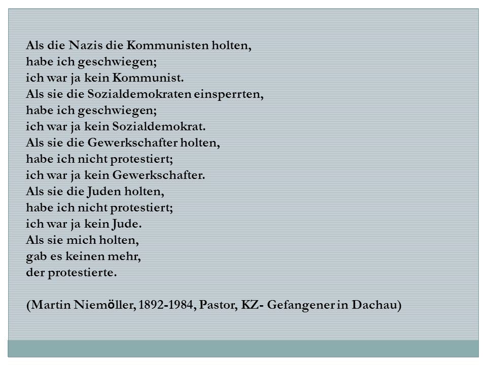 Als die Nazis die Kommunisten holten, habe ich geschwiegen; ich war ja kein Kommunist. Als sie die Sozialdemokraten einsperrten, habe ich geschwiegen;