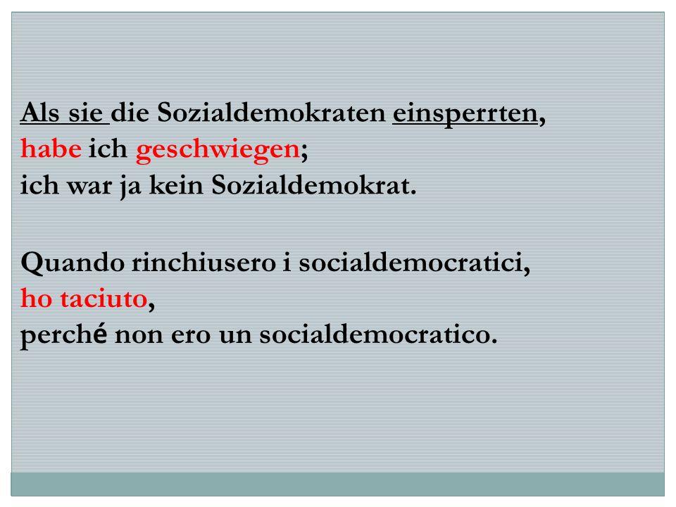Als sie die Sozialdemokraten einsperrten, habe ich geschwiegen; ich war ja kein Sozialdemokrat. Quando rinchiusero i socialdemocratici, ho taciuto, pe