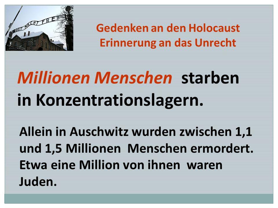 Gedenken an den Holocaust Erinnerung an das Unrecht Millionen Menschen starben in Konzentrationslagern. Allein in Auschwitz wurden zwischen 1,1 und 1,