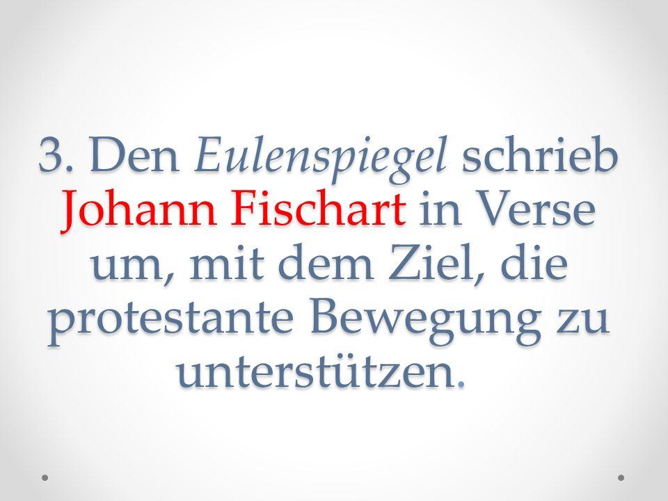3. Den Eulenspiegel schrieb Johann Fischart in Verse um, mit dem Ziel, die protestante Bewegung zu unterstützen.