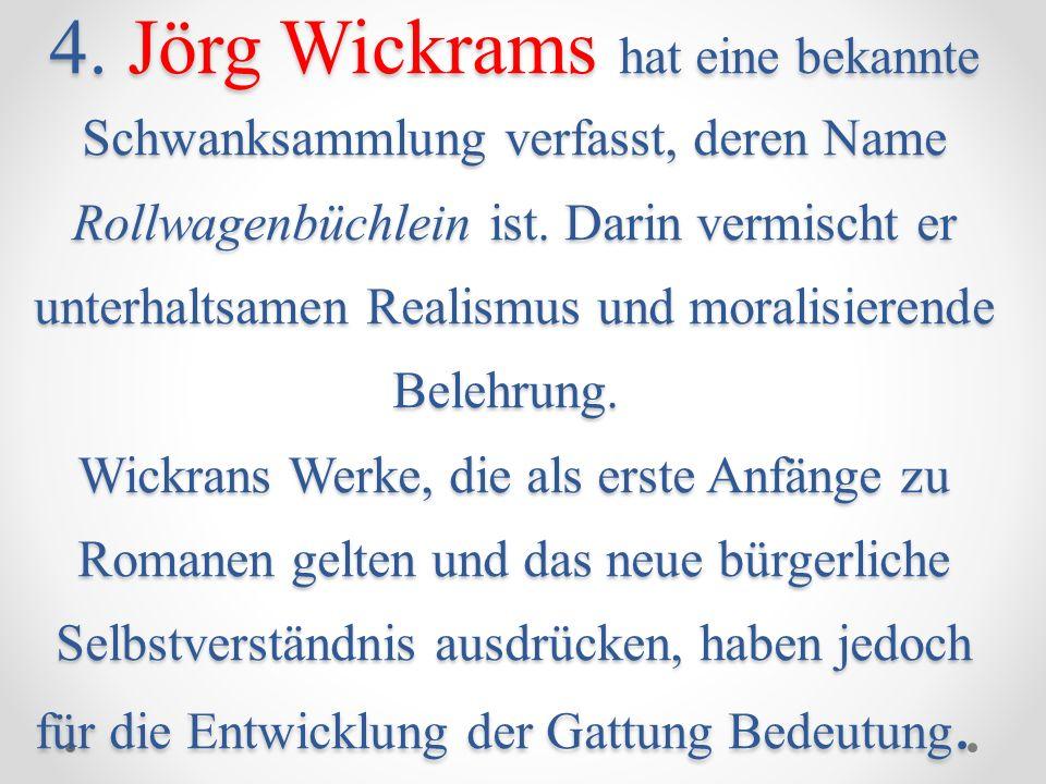 4. Jörg Wickrams hat eine bekannte Schwanksammlung verfasst, deren Name Rollwagenbüchlein ist. Darin vermischt er unterhaltsamen Realismus und moralis