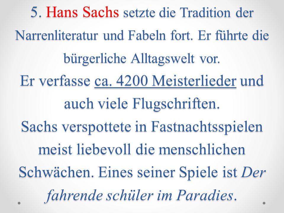 5. Hans Sachs setzte die Tradition der Narrenliteratur und Fabeln fort. Er führte die bürgerliche Alltagswelt vor. Er verfasse ca. 4200 Meisterlieder