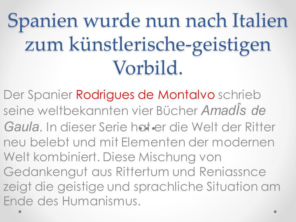 Spanien wurde nun nach Italien zum künstlerische-geistigen Vorbild. Der Spanier Rodrigues de Montalvo schrieb seine weltbekannten vier Bücher AmadÎs d