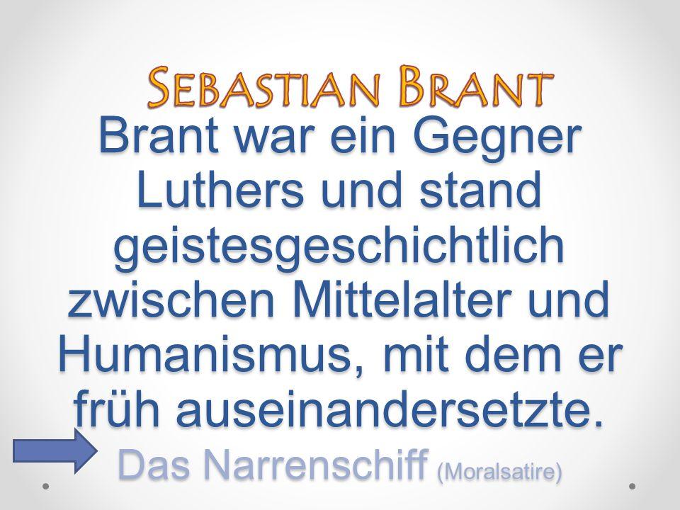 Brant war ein Gegner Luthers und stand geistesgeschichtlich zwischen Mittelalter und Humanismus, mit dem er früh auseinandersetzte. Das Narrenschiff (