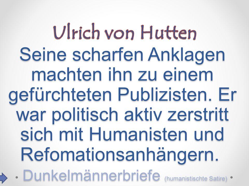 Seine scharfen Anklagen machten ihn zu einem gefürchteten Publizisten. Er war politisch aktiv zerstritt sich mit Humanisten und Refomationsanhängern.