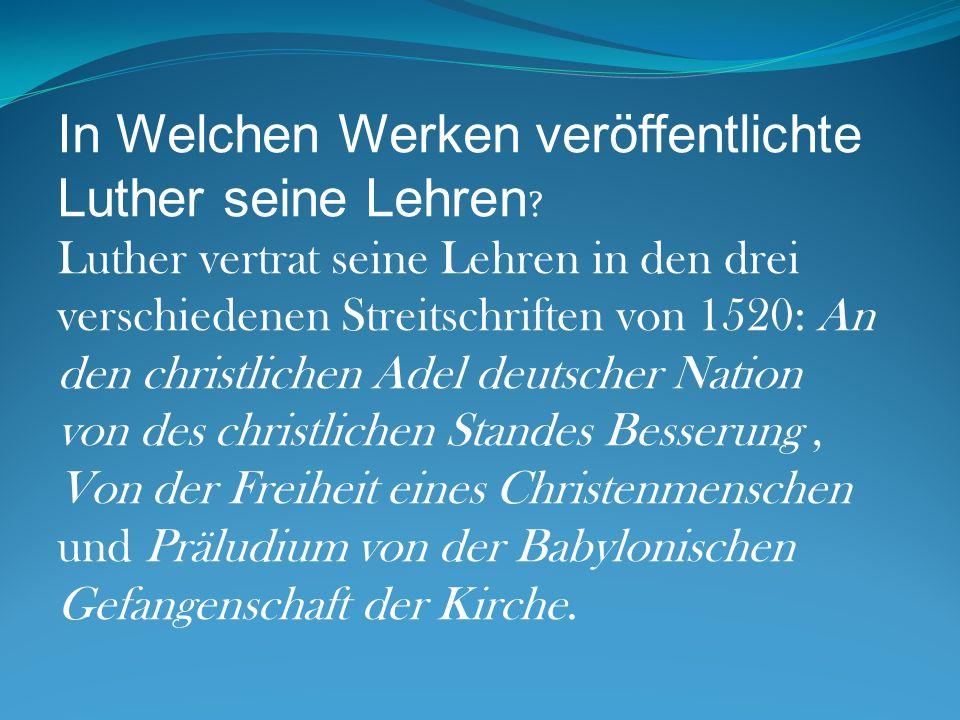 In Welchen Werken veröffentlichte Luther seine Lehren ? Luther vertrat seine Lehren in den drei verschiedenen Streitschriften von 1520: An den christl