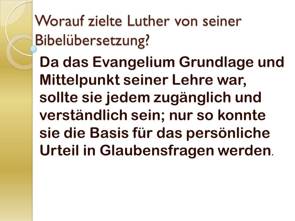 Worauf zielte Luther von seiner Bibelübersetzung? Da das Evangelium Grundlage und Mittelpunkt seiner Lehre war, sollte sie jedem zugänglich und verstä