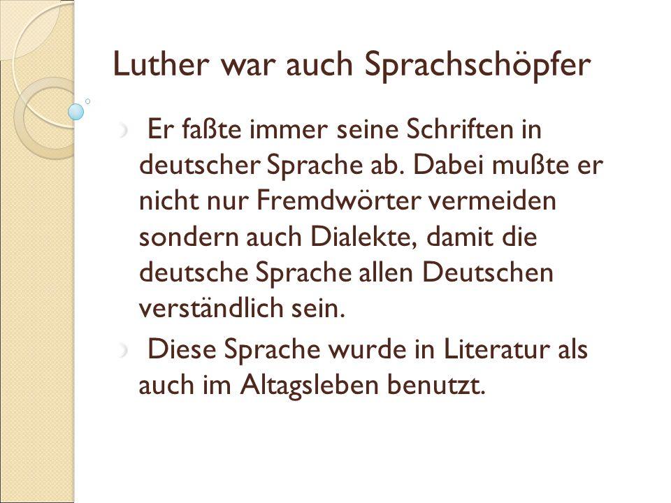 Luther war auch Sprachschöpfer Er faßte immer seine Schriften in deutscher Sprache ab. Dabei mußte er nicht nur Fremdwörter vermeiden sondern auch Dia