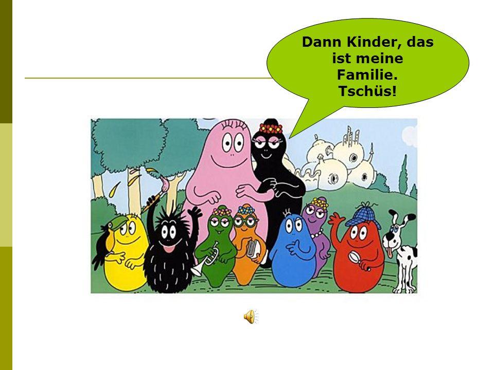 Dann Kinder, das ist meine Familie. Tschüs!