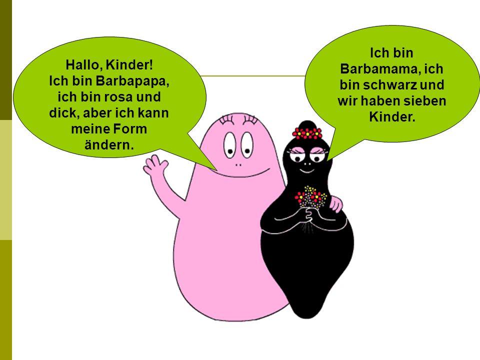 Hallo, Kinder! Ich bin Barbapapa, ich bin rosa und dick, aber ich kann meine Form ändern. Ich bin Barbamama, ich bin schwarz und wir haben sieben Kind