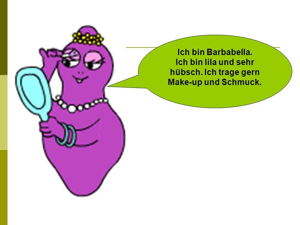 Ich bin Barbabella. Ich bin lila und sehr hübsch. Ich trage gern Make-up und Schmuck.