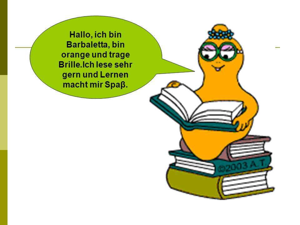 Hallo, ich bin Barbaletta, bin orange und trage Brille.Ich lese sehr gern und Lernen macht mir Spaβ.