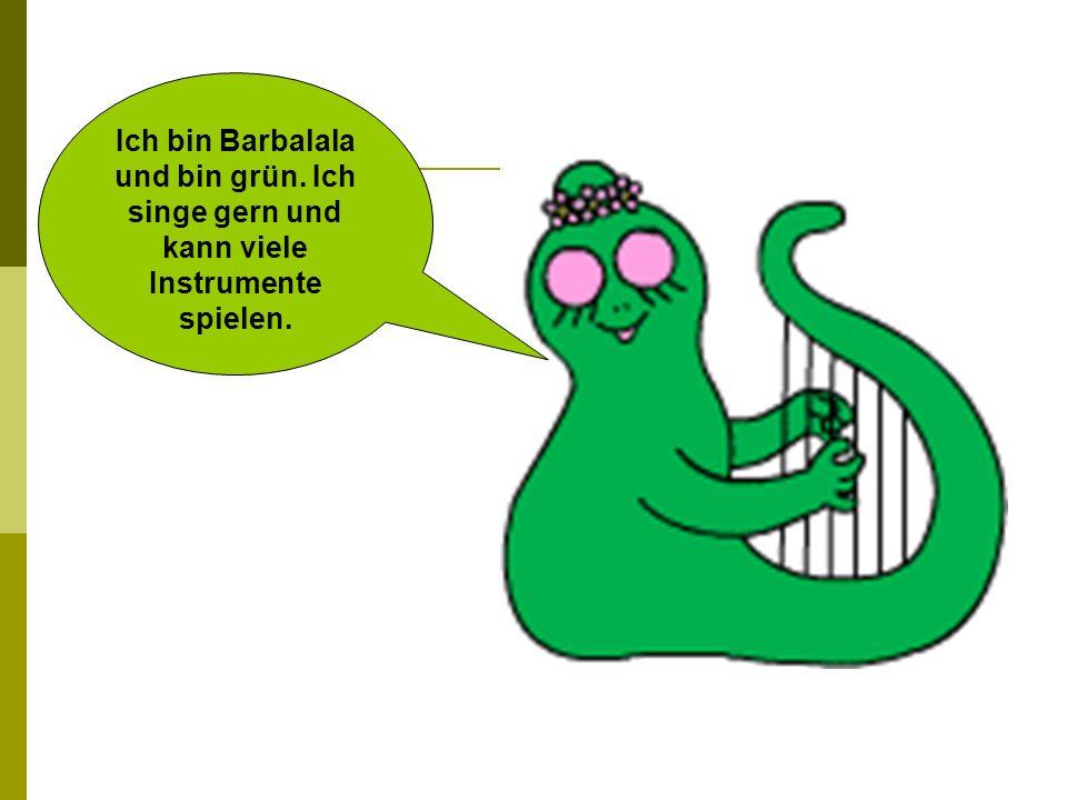Ich bin Barbalala und bin grün. Ich singe gern und kann viele Instrumente spielen.