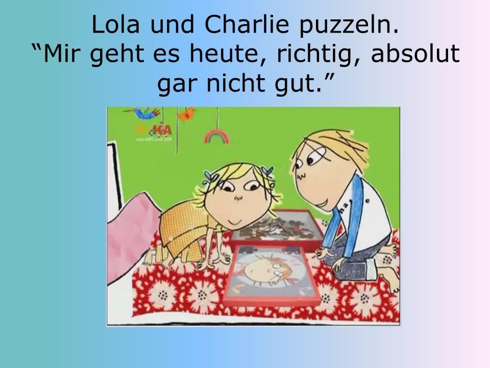 Lola und Charlie puzzeln. Mir geht es heute, richtig, absolut gar nicht gut.