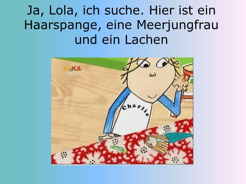 Ja, Lola, ich suche. Hier ist ein Haarspange, eine Meerjungfrau und ein Lachen