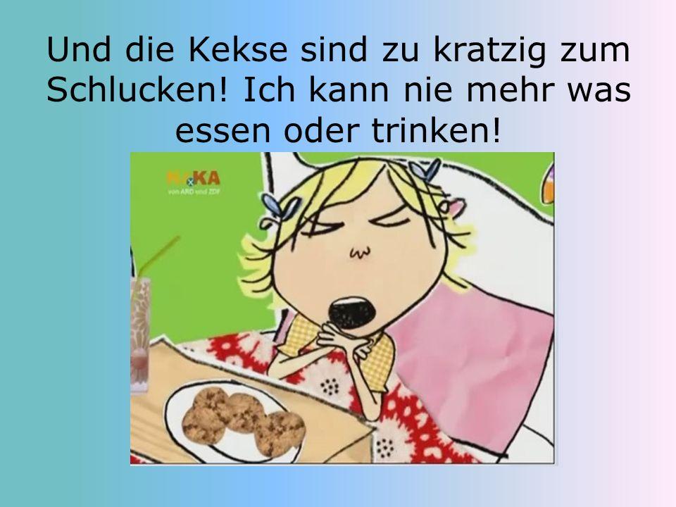 Und die Kekse sind zu kratzig zum Schlucken! Ich kann nie mehr was essen oder trinken!