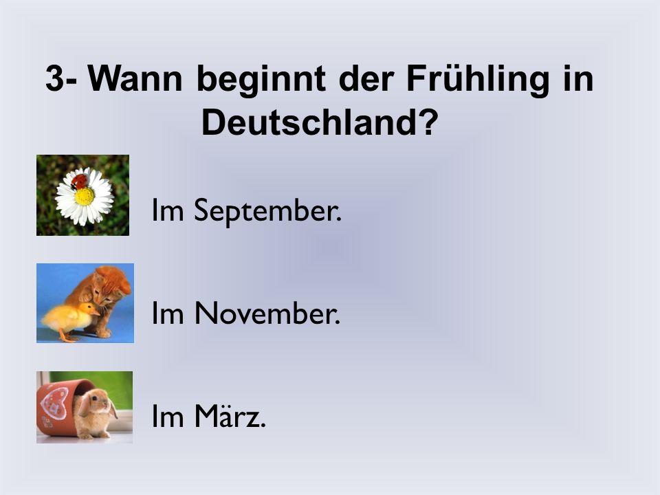 2- Wie heiβen die Jahreszeiten? Winter, Regen, Sonne, Herbst. Herbst, Winter, Frühling, Sommer. Herbst, Winter, Karneval, Ostern.