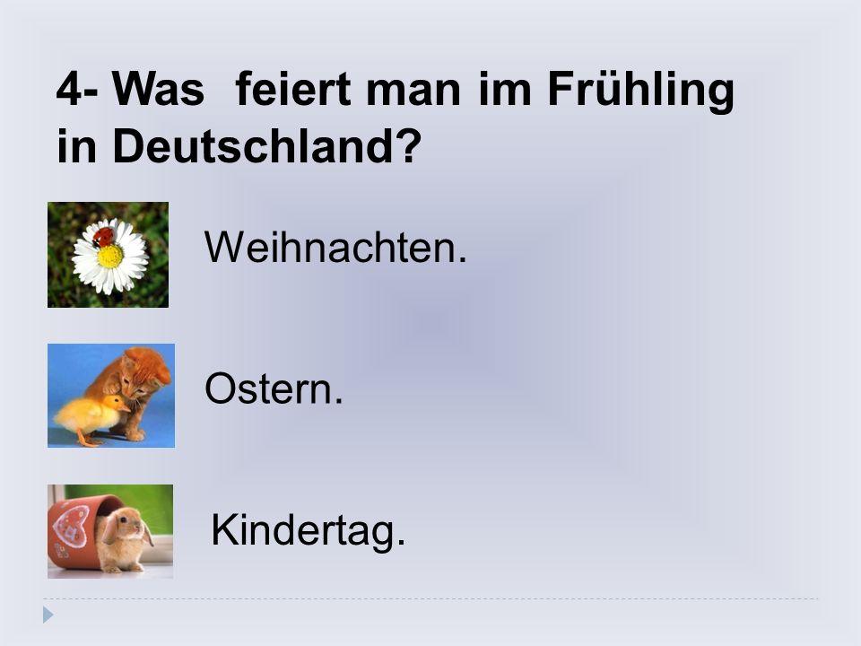4- Was feiert man im Frühling in Deutschland? Weihnachten. Ostern. Kindertag.