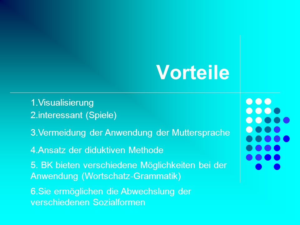Vorteile 2.interessant (Spiele) 3.Vermeidung der Anwendung der Muttersprache 4.Ansatz der diduktiven Methode 5. BK bieten verschiedene Möglichkeiten b