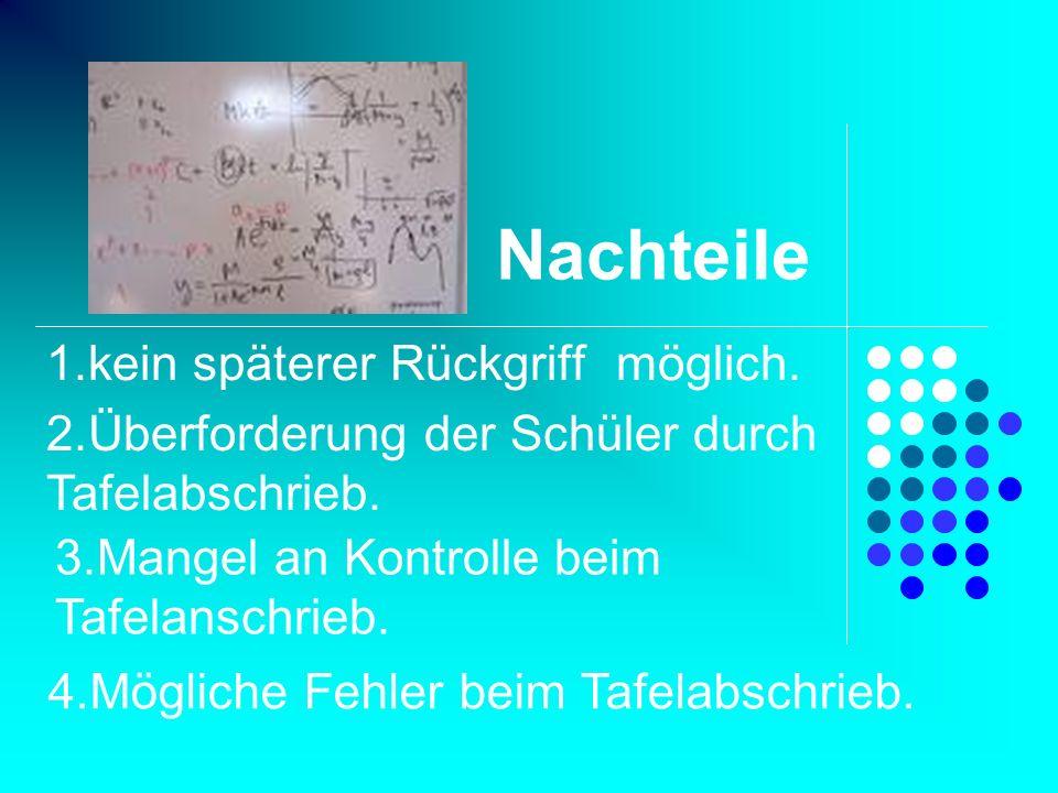 Nachteile 1.kein späterer Rückgriff möglich. 2.Überforderung der Schüler durch Tafelabschrieb. 3.Mangel an Kontrolle beim Tafelanschrieb. 4.Mögliche F