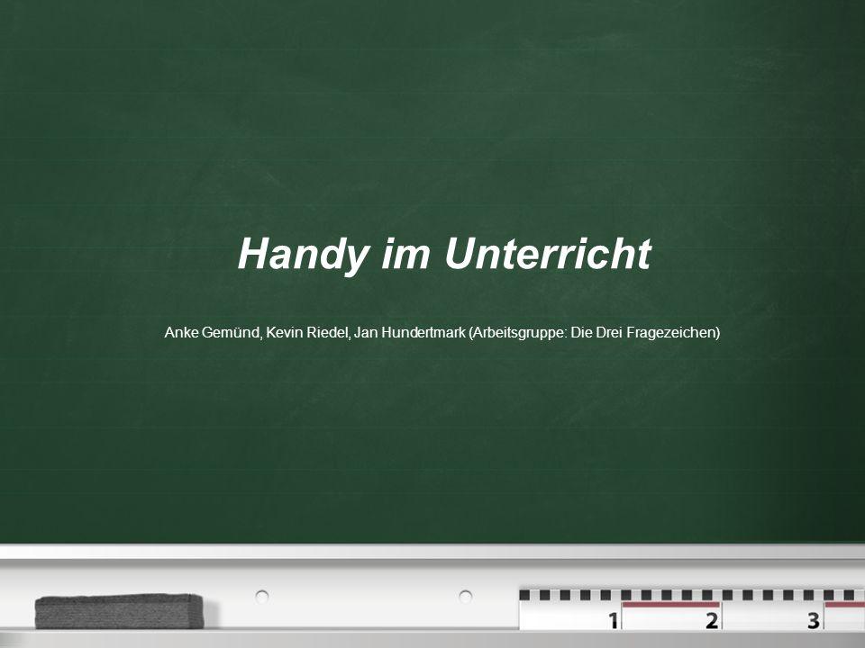 Handy im Unterricht Anke Gemünd, Kevin Riedel, Jan Hundertmark (Arbeitsgruppe: Die Drei Fragezeichen)