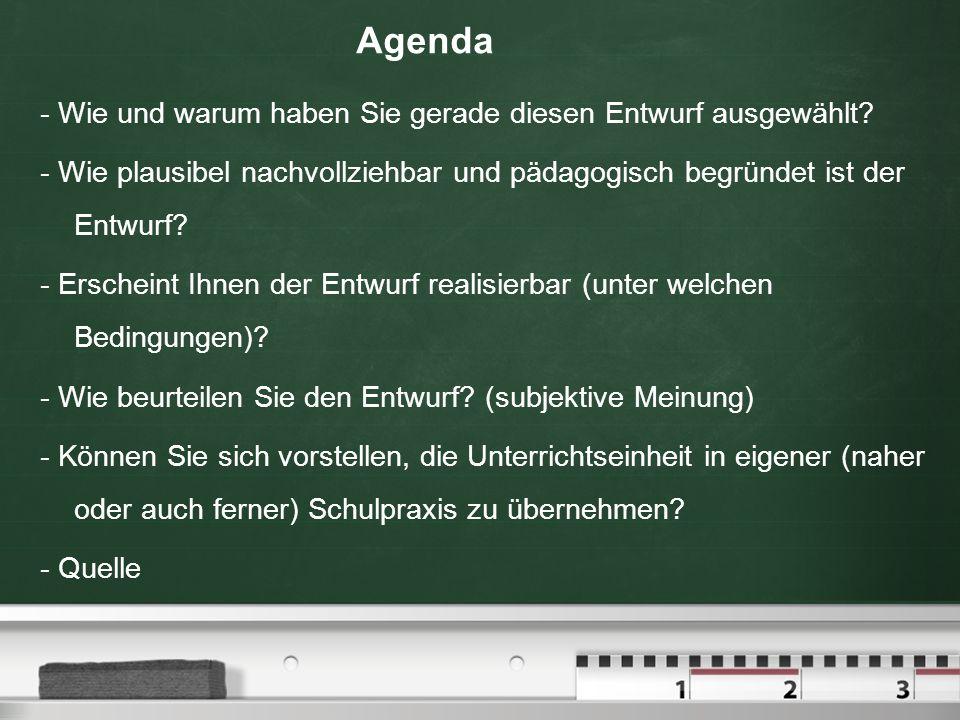 Agenda - Wie und warum haben Sie gerade diesen Entwurf ausgewählt? - Wie plausibel nachvollziehbar und pädagogisch begründet ist der Entwurf? - Ersche