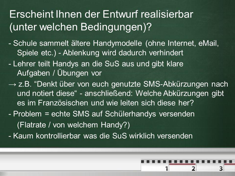 Erscheint Ihnen der Entwurf realisierbar (unter welchen Bedingungen)? - Schule sammelt ältere Handymodelle (ohne Internet, eMail, Spiele etc.) - Ablen
