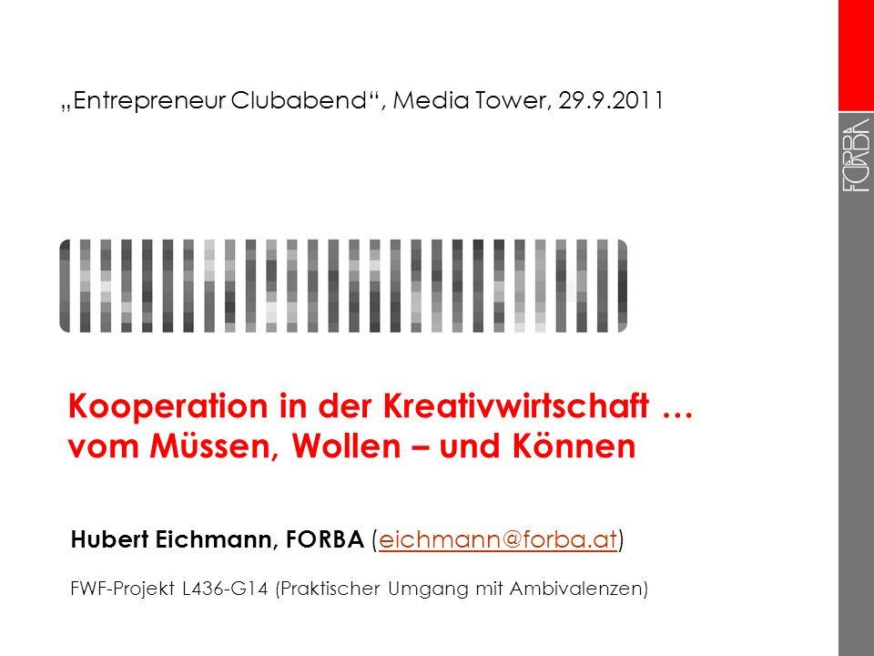 Kooperation in der Kreativwirtschaft … vom Müssen, Wollen – und Können Hubert Eichmann, FORBA (eichmann@forba.at)eichmann@forba.at FWF-Projekt L436-G14 (Praktischer Umgang mit Ambivalenzen) Entrepreneur Clubabend, Media Tower, 29.9.2011