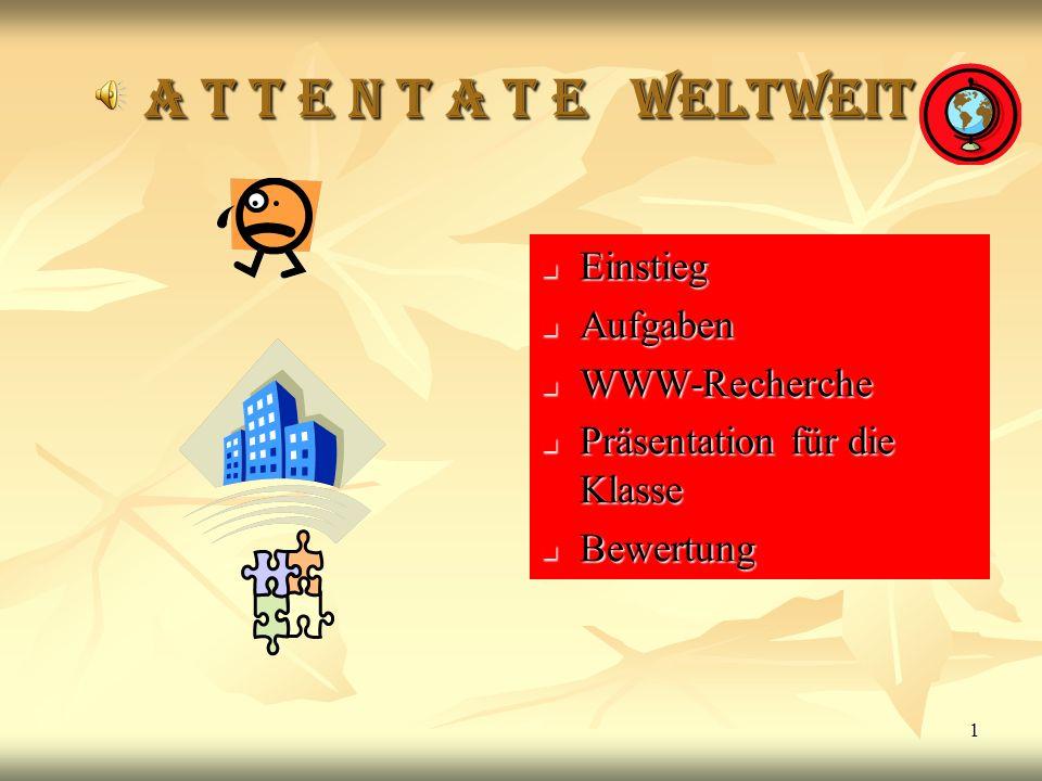 1 A T T E N T A T E weltweit A T T E N T A T E weltweit Einstieg Einstieg Aufgaben Aufgaben WWW-Recherche WWW-Recherche Präsentation für die Klasse Pr