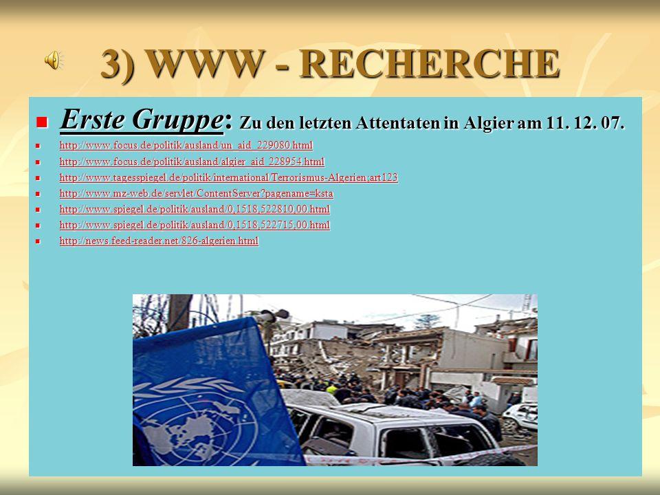 6 3) WWW - RECHERCHE Erste Gruppe: Zu den letzten Attentaten in Algier am 11. 12. 07. Erste Gruppe: Zu den letzten Attentaten in Algier am 11. 12. 07.