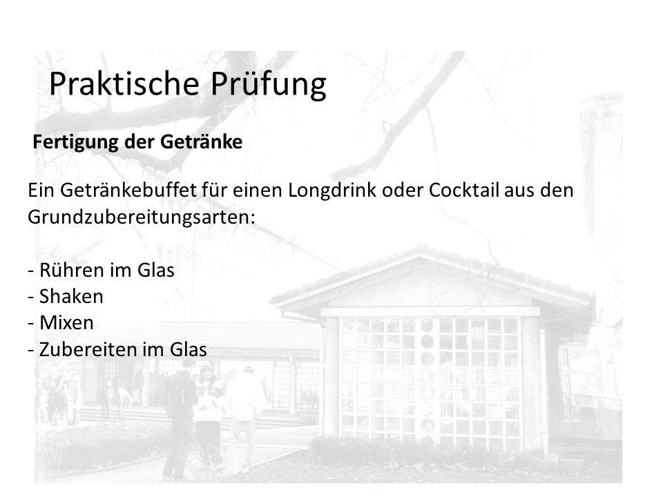 Praktische Prüfung Fertigung der Getränke Ein Getränkebuffet für einen Longdrink oder Cocktail aus den Grundzubereitungsarten: - Rühren im Glas - Shaken - Mixen - Zubereiten im Glas