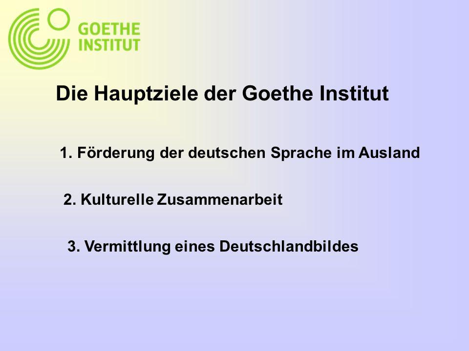 Die Hauptziele der Goethe Institut 1.Förderung der deutschen Sprache im Ausland 2.