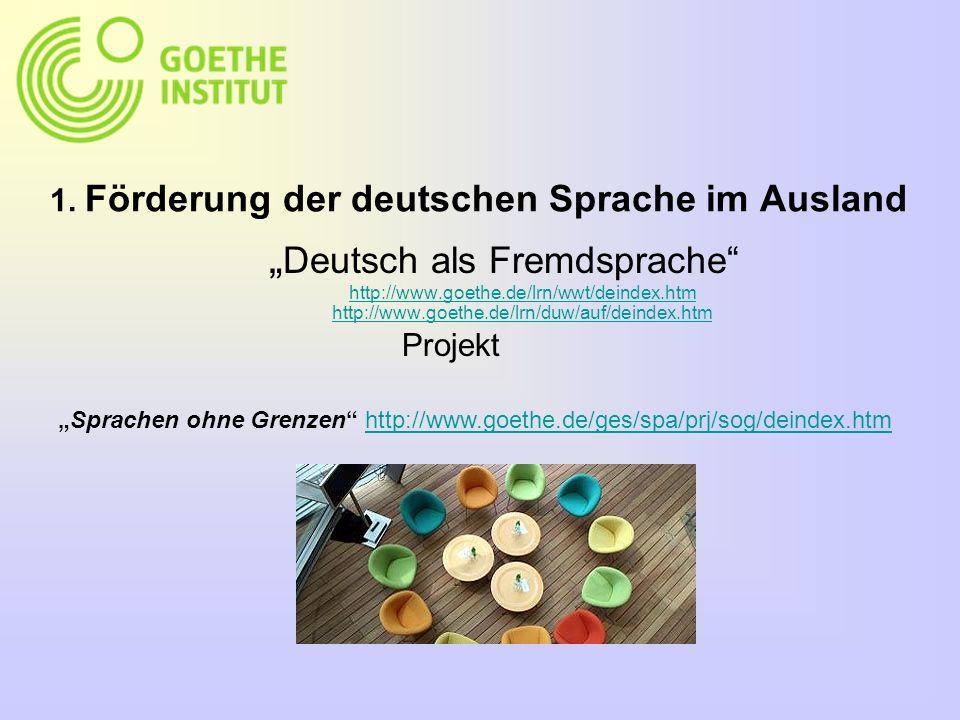 1. Förderung der deutschen Sprache im Ausland Deutsch als Fremdsprache http://www.goethe.de/lrn/wwt/deindex.htm http://www.goethe.de/lrn/duw/auf/deind