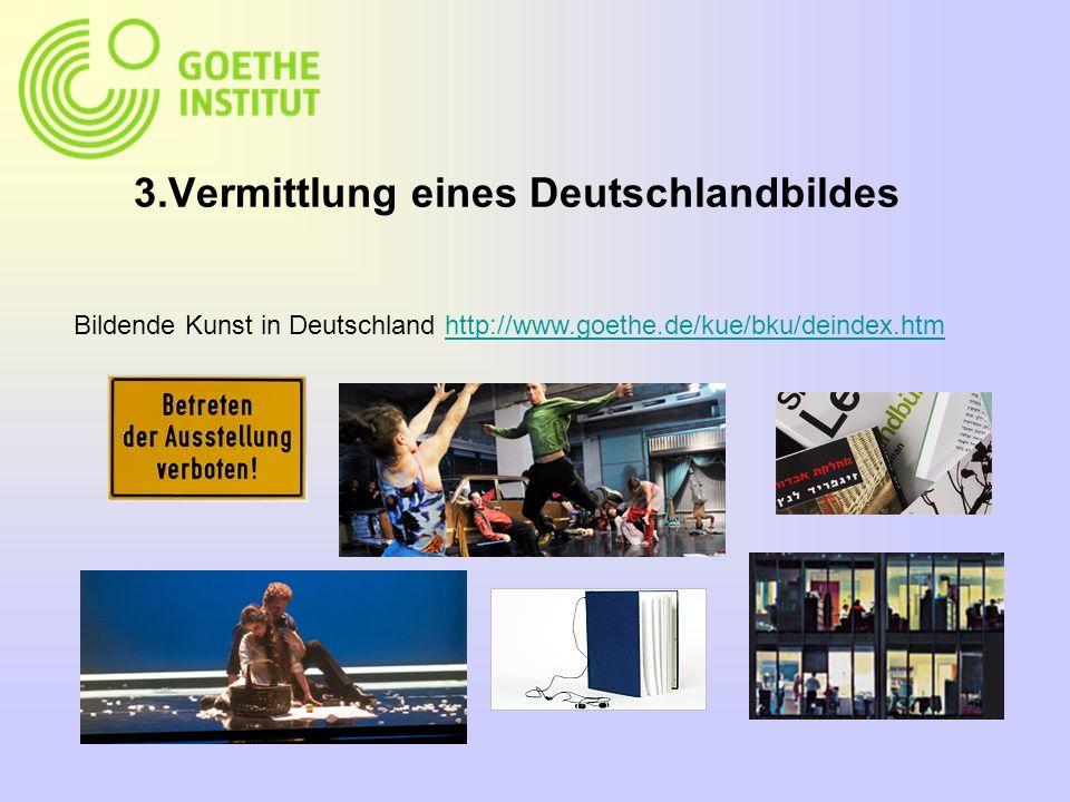 3.Vermittlung eines Deutschlandbildes Bildende Kunst in Deutschland http://www.goethe.de/kue/bku/deindex.htmhttp://www.goethe.de/kue/bku/deindex.htm