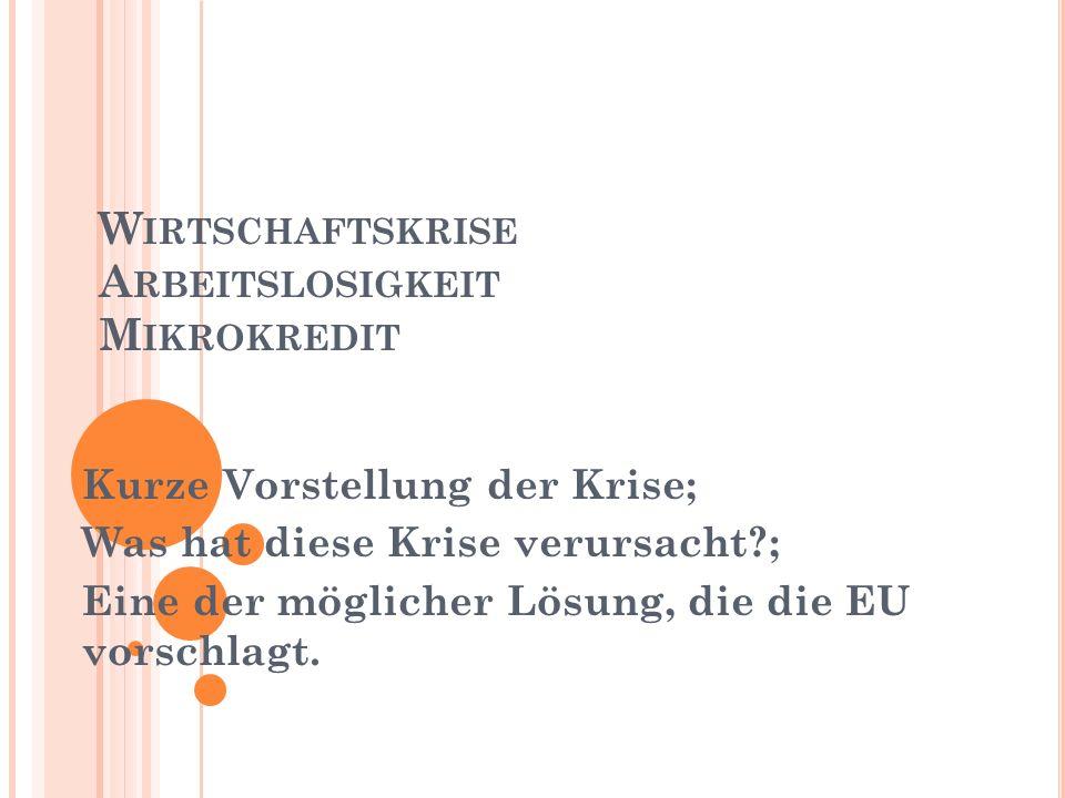 W IRTSCHAFTSKRISE A RBEITSLOSIGKEIT M IKROKREDIT Kurze Vorstellung der Krise; Was hat diese Krise verursacht?; Eine der möglicher Lösung, die die EU v