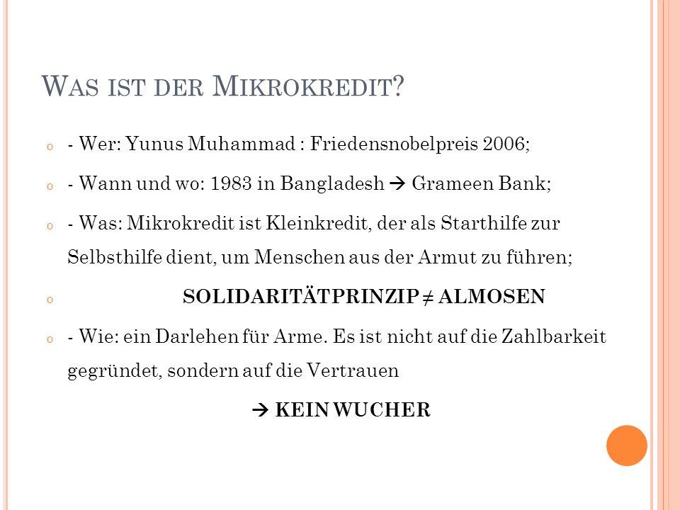 W AS IST DER M IKROKREDIT ? o - Wer: Yunus Muhammad : Friedensnobelpreis 2006; o - Wann und wo: 1983 in Bangladesh Grameen Bank; o - Was: Mikrokredit