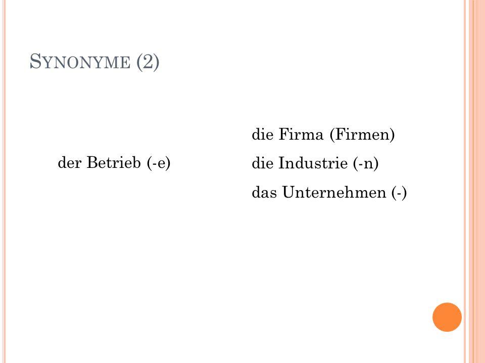 S YNONYME (2) die Firma (Firmen) die Industrie (-n) das Unternehmen (-) der Betrieb (-e)