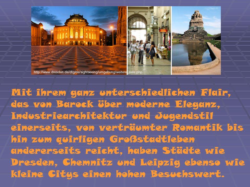 Mit ihrem ganz unterschiedlichen Flair, das von Barock über moderne Eleganz, Industriearchitektur und Jugendstil einerseits, von verträumter Romantik bis hin zum quirligen Großstadtleben andererseits reicht, haben Städte wie Dresden, Chemnitz und Leipzig ebenso wie kleine Citys einen hohen Besuchswert.