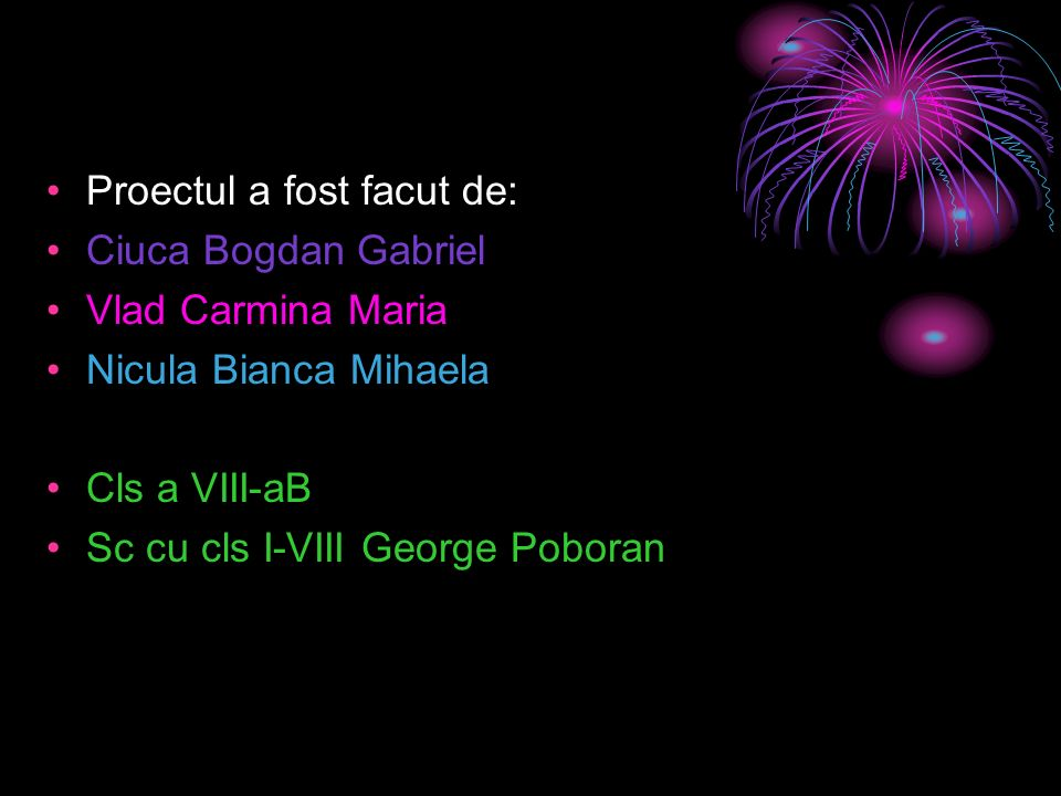 Proectul a fost facut de: Ciuca Bogdan Gabriel Vlad Carmina Maria Nicula Bianca Mihaela Cls a VIII-aB Sc cu cls I-VIII George Poboran