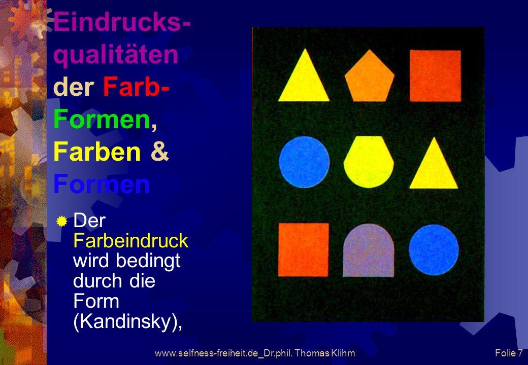 www.selfness-freiheit.de_Dr.phil. Thomas Klihm Folie 6 Eindrucks- qualitäten der Farb- Formen, Farben & Formen Der Farbeindruck wird bedingt durch die