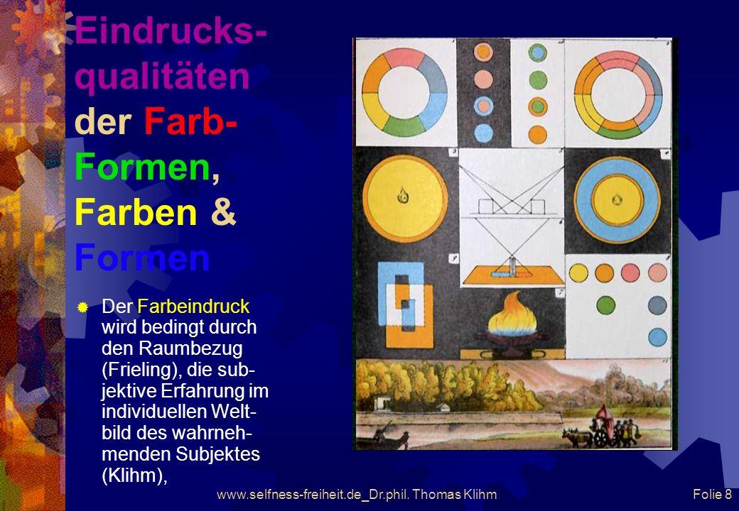 www.selfness-freiheit.de_Dr.phil. Thomas Klihm Folie 7 Eindrucks- qualitäten der Farb- Formen, Farben & Formen Der Farbeindruck wird bedingt durch die