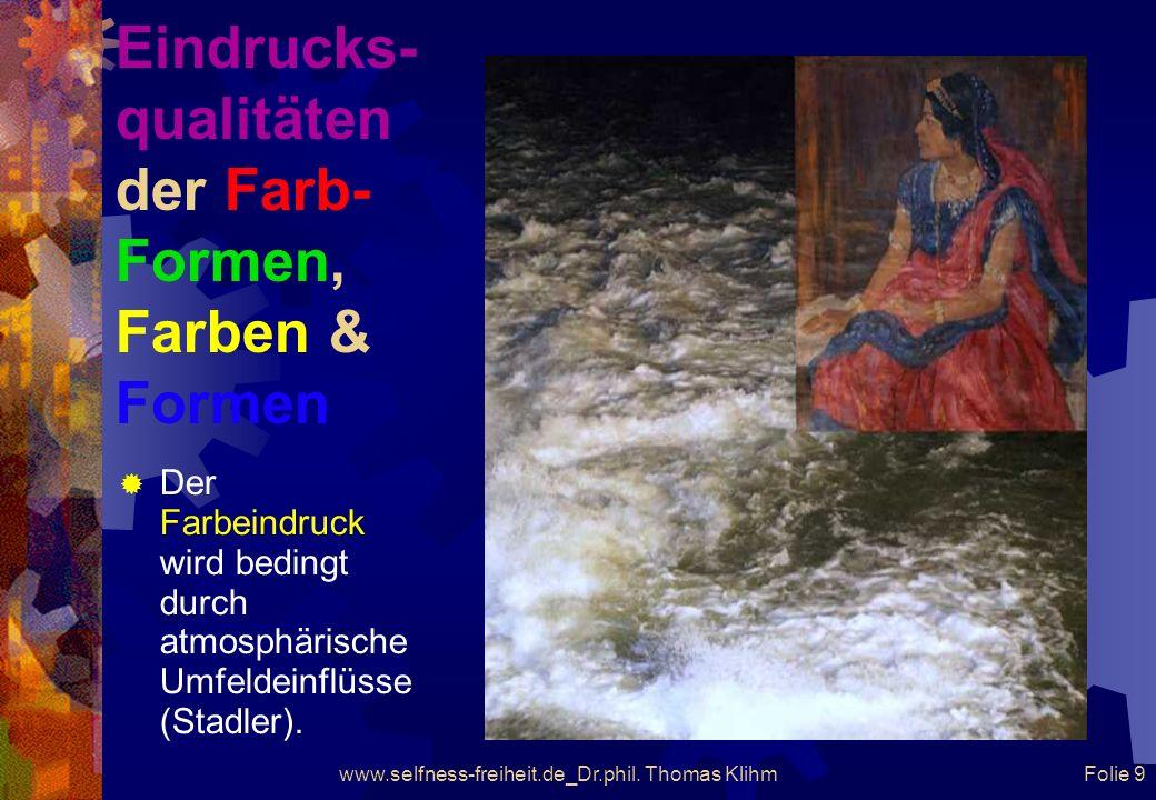 www.selfness-freiheit.de_Dr.phil. Thomas Klihm Folie 8 Eindrucks- qualitäten der Farb- Formen, Farben & Formen Der Farbeindruck wird bedingt durch den