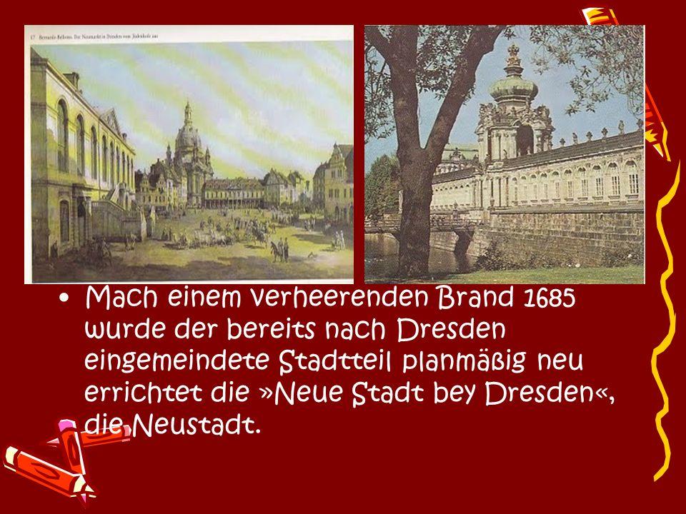 Mach einem verheerenden Brand 1685 wurde der bereits nach Dresden eingemeindete Stadtteil planmäßig neu errichtet die »Neue Stadt bey Dresden«, die Neustadt.