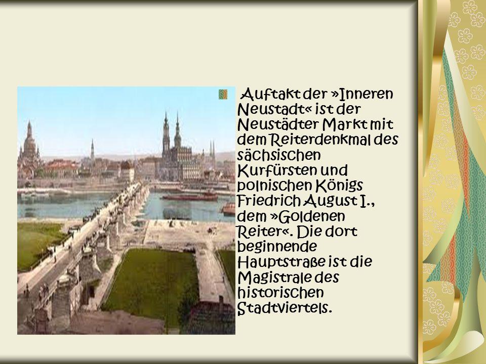 Auftakt der »Inneren Neustadt« ist der Neustädter Markt mit dem Reiterdenkmal des sächsischen Kurfürsten und polnischen Königs Friedrich August I., dem »Goldenen Reiter«.